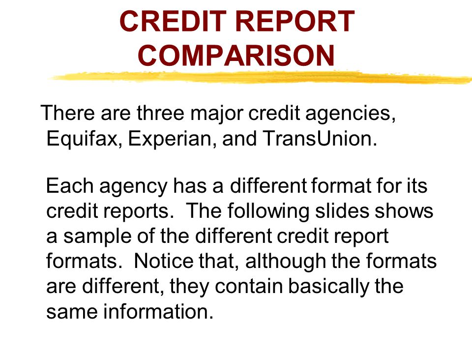 There are three major credit agencies, Equifax, Experian, and TransUnion. Each agency has a different format for its credit reports. The following sli