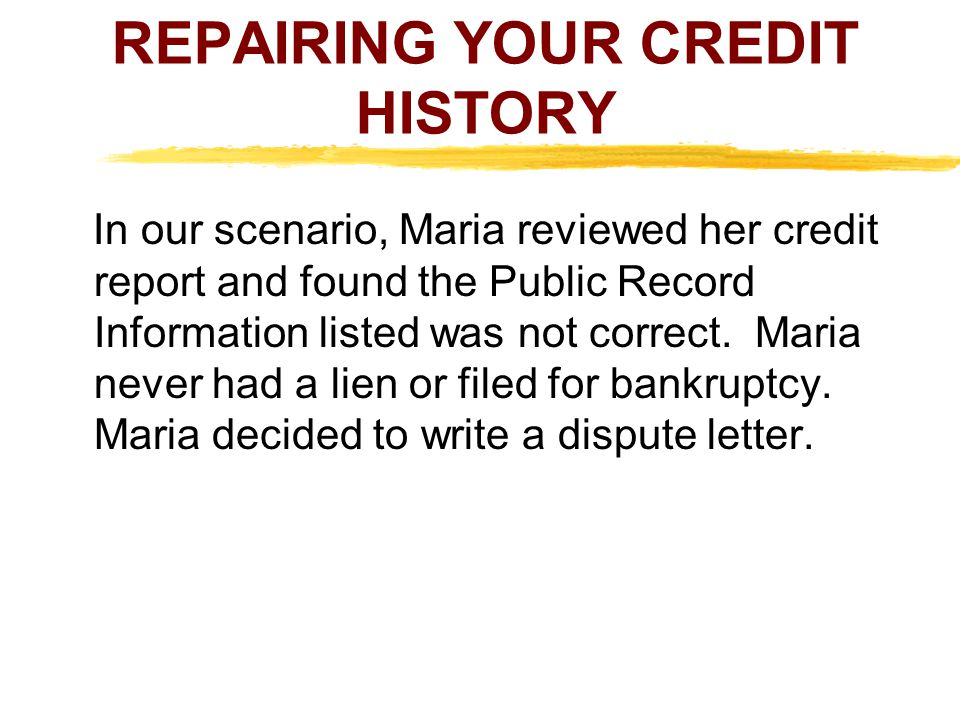 REPAIRING YOUR CREDIT HISTORY In our scenario, Maria reviewed her credit report and found the Public Record Information listed was not correct. Maria