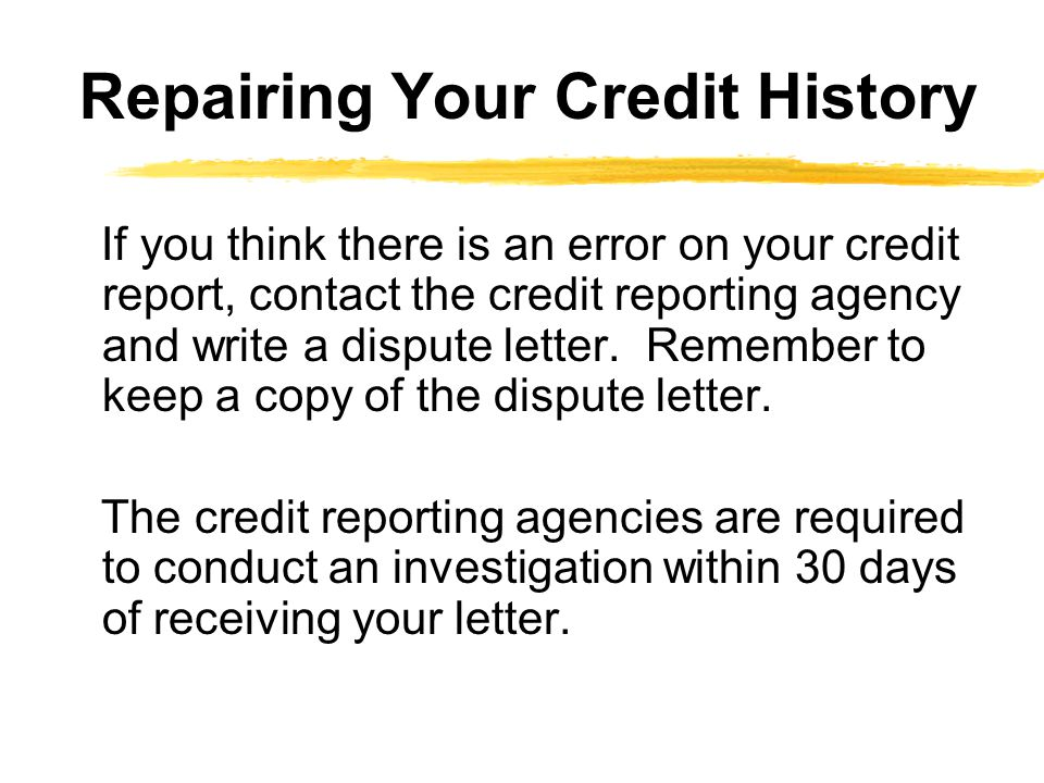 If you think there is an error on your credit report, contact the credit reporting agency and write a dispute letter. Remember to keep a copy of the d
