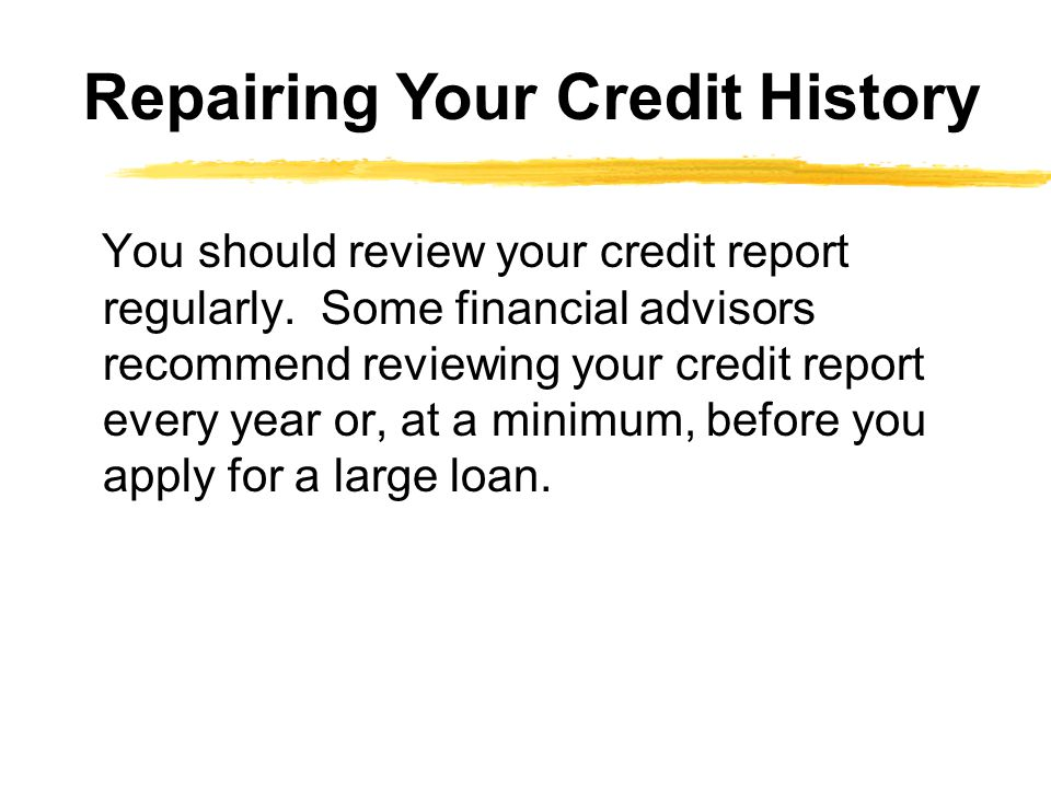 You should review your credit report regularly. Some financial advisors recommend reviewing your credit report every year or, at a minimum, before you