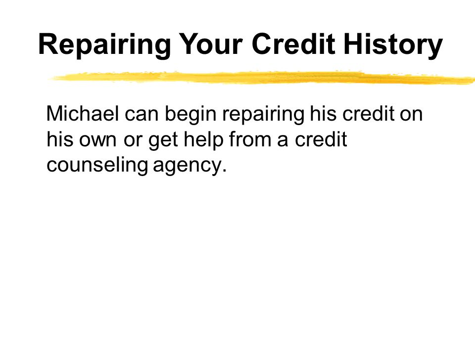 Michael can begin repairing his credit on his own or get help from a credit counseling agency. Repairing Your Credit History