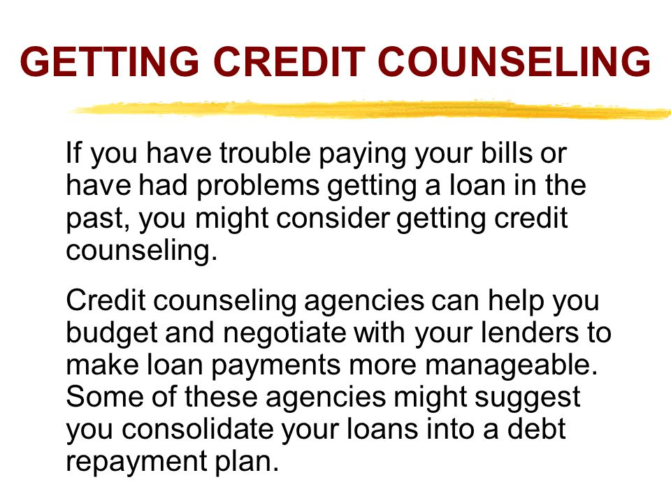 GETTING CREDIT COUNSELING If you have trouble paying your bills or have had problems getting a loan in the past, you might consider getting credit cou