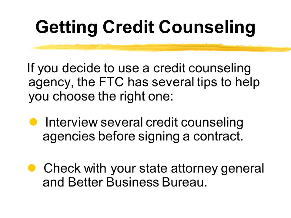 If you decide to use a credit counseling agency, the FTC has several tips to help you choose the right one: Interview several credit counseling agenci