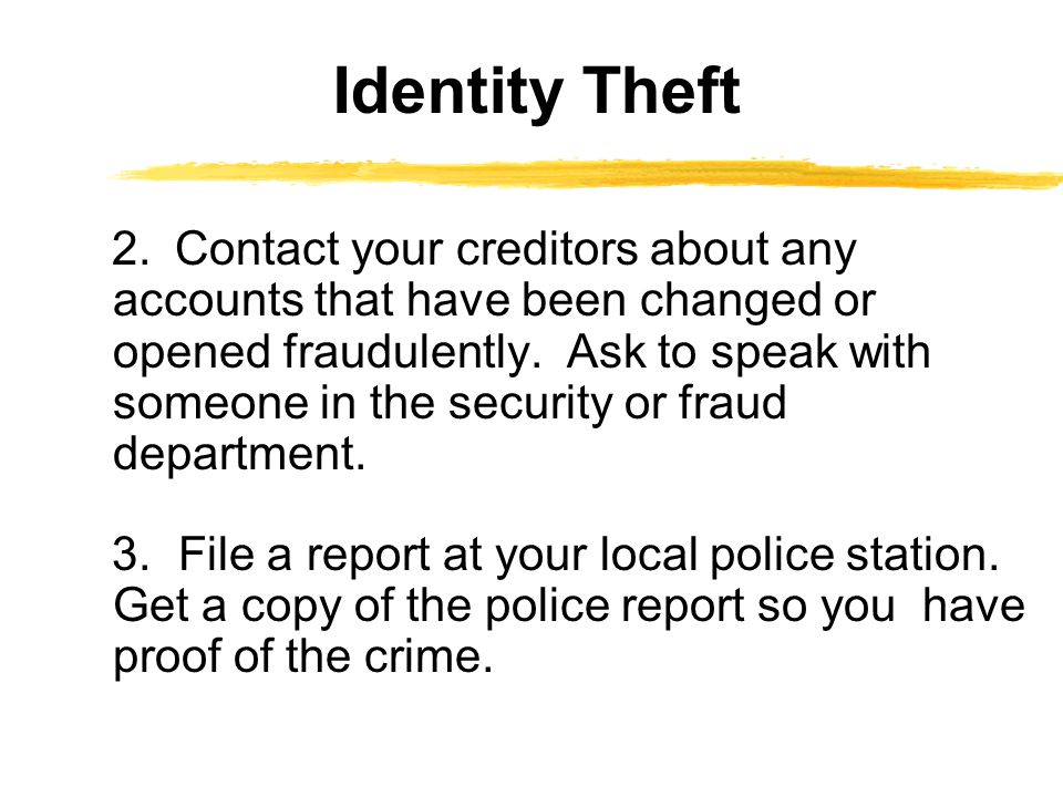 2. Contact your creditors about any accounts that have been changed or opened fraudulently. Ask to speak with someone in the security or fraud departm