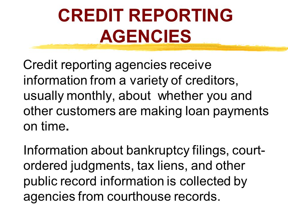 CREDIT REPORTING AGENCIES Credit reporting agencies receive information from a variety of creditors, usually monthly, about whether you and other cust