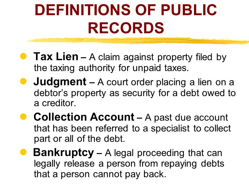 DEFINITIONS OF PUBLIC RECORDS Tax Lien – A claim against property filed by the taxing authority for unpaid taxes. Judgment – A court order placing a l