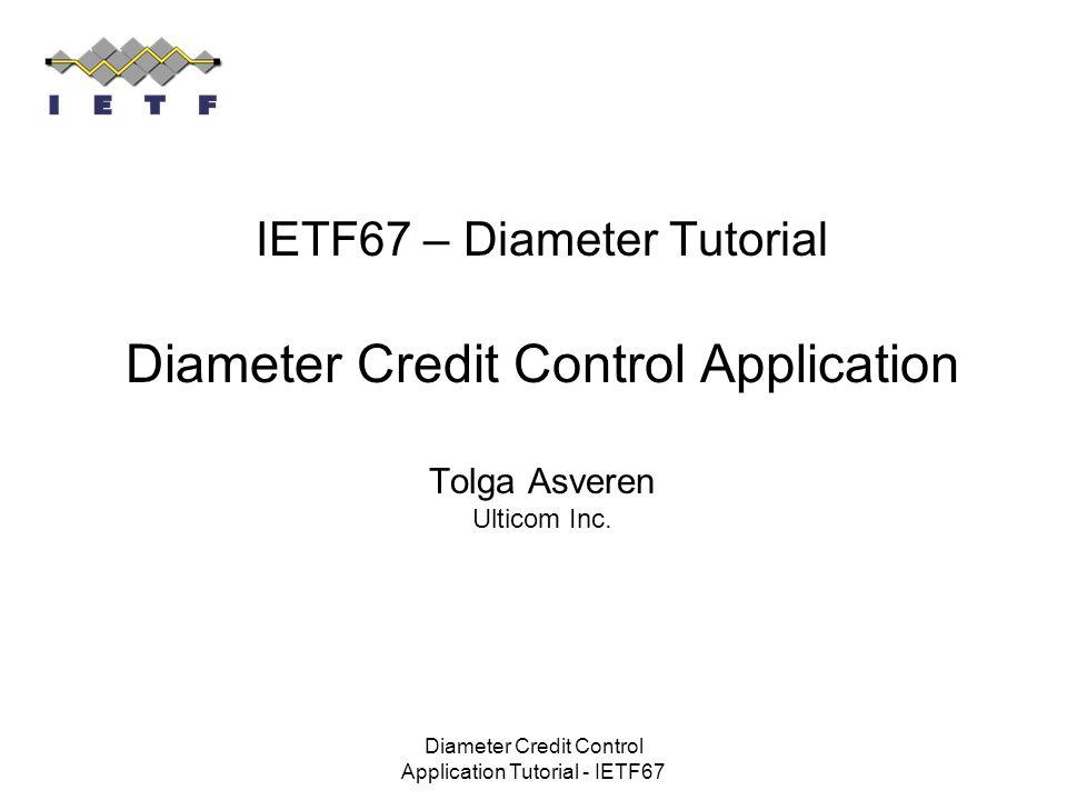 Diameter Credit Control Application Tutorial - IETF67 IETF67 – Diameter Tutorial Diameter Credit Control Application Tolga Asveren Ulticom Inc.