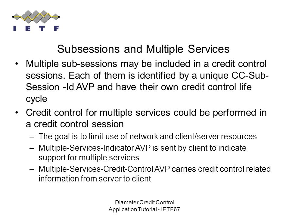 Diameter Credit Control Application Tutorial - IETF67 Subsessions and Multiple Services Multiple sub-sessions may be included in a credit control sess
