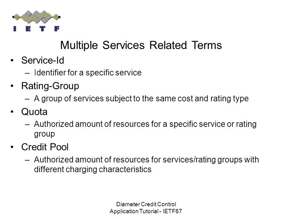 Diameter Credit Control Application Tutorial - IETF67 Multiple Services Related Terms Service-Id –Identifier for a specific service Rating-Group –A gr