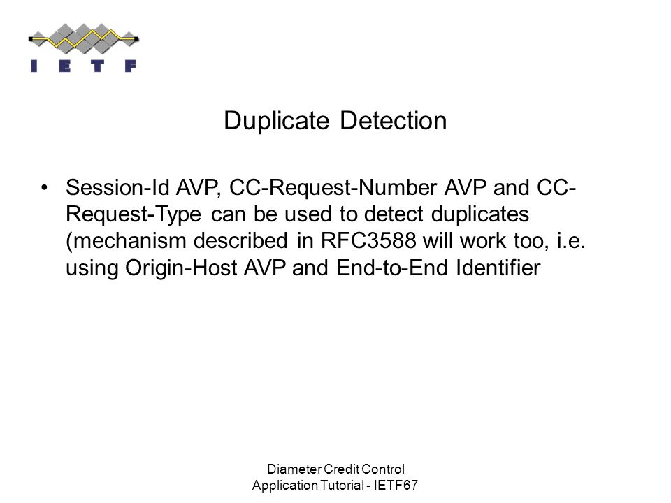 Diameter Credit Control Application Tutorial - IETF67 Duplicate Detection Session-Id AVP, CC-Request-Number AVP and CC- Request-Type can be used to de