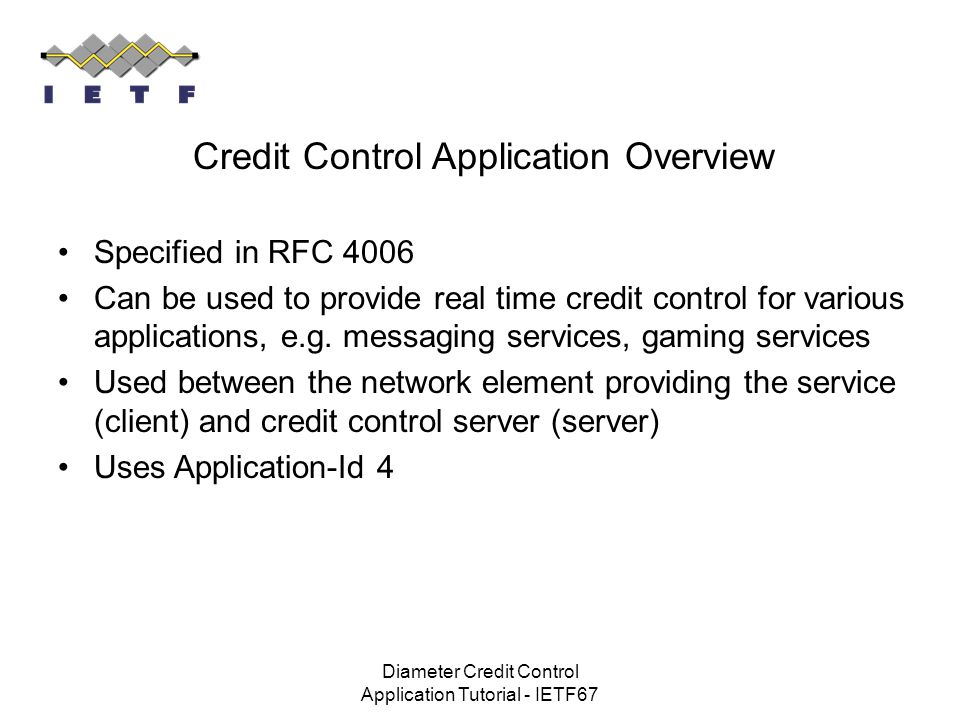 Diameter Credit Control Application Tutorial - IETF67 Credit Control Application Overview Specified in RFC 4006 Can be used to provide real time credi