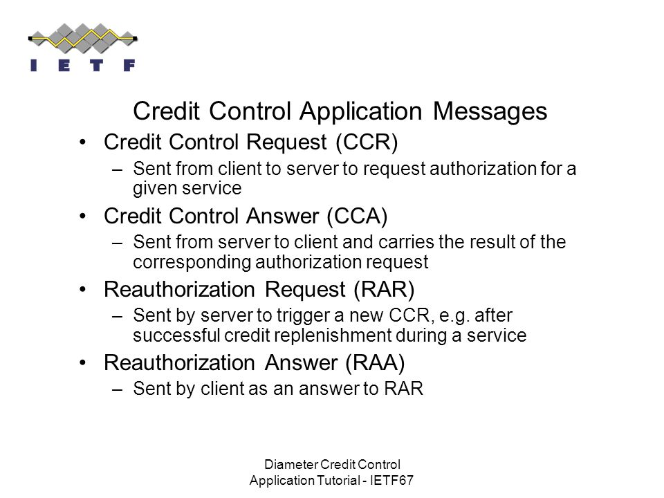 Diameter Credit Control Application Tutorial - IETF67 Credit Control Application Messages Credit Control Request (CCR) –Sent from client to server to