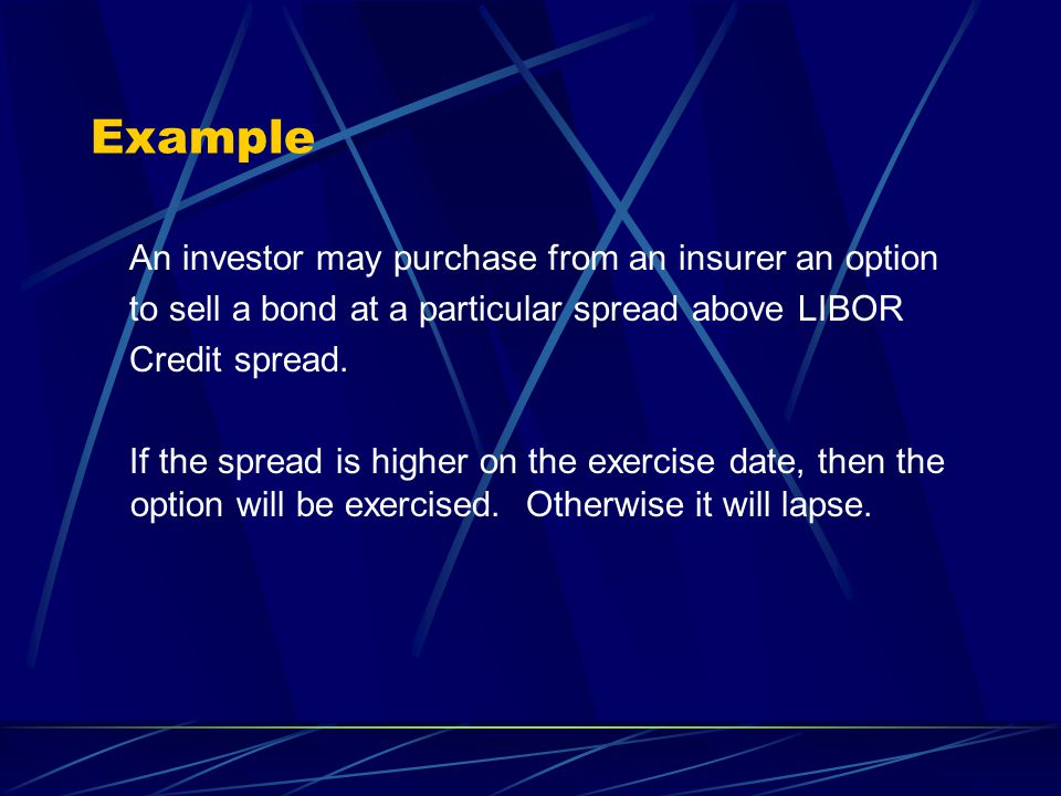 Example An investor may purchase from an insurer an option to sell a bond at a particular spread above LIBOR Credit spread.