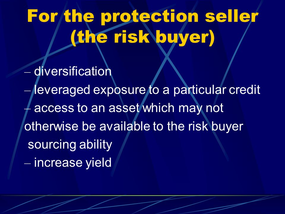 For the protection seller (the risk buyer) – diversification – leveraged exposure to a particular credit – access to an asset which may not otherwise be available to the risk buyer sourcing ability – increase yield