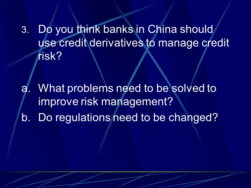 3. Do you think banks in China should use credit derivatives to manage credit risk.