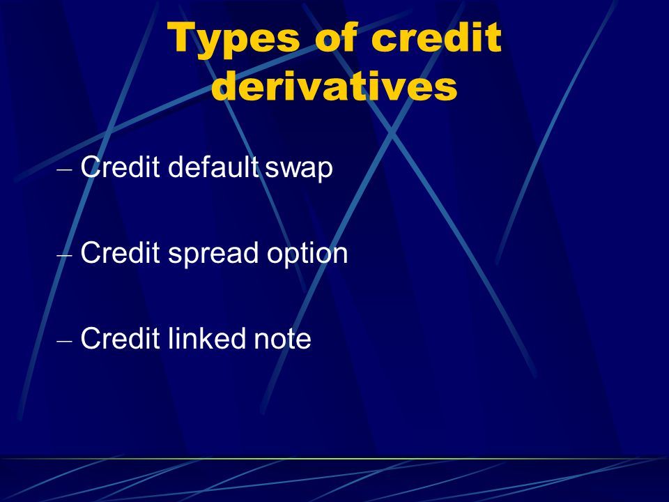 Types of credit derivatives – Credit default swap – Credit spread option – Credit linked note