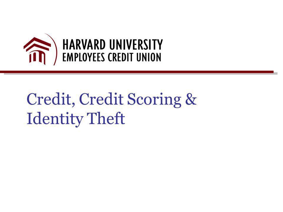 Presentation Objectives Harvard University Credit Union Overview Credit – The Three Cs Credit Report Basics Identity Theft Credit Score 101 Contact Information
