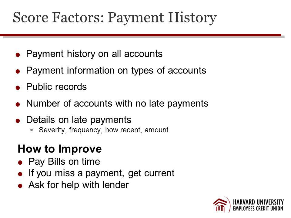 Score Factors: Payment History Payment history on all accounts Payment information on types of accounts Public records Number of accounts with no late payments Details on late payments Severity, frequency, how recent, amount How to Improve Pay Bills on time If you miss a payment, get current Ask for help with lender