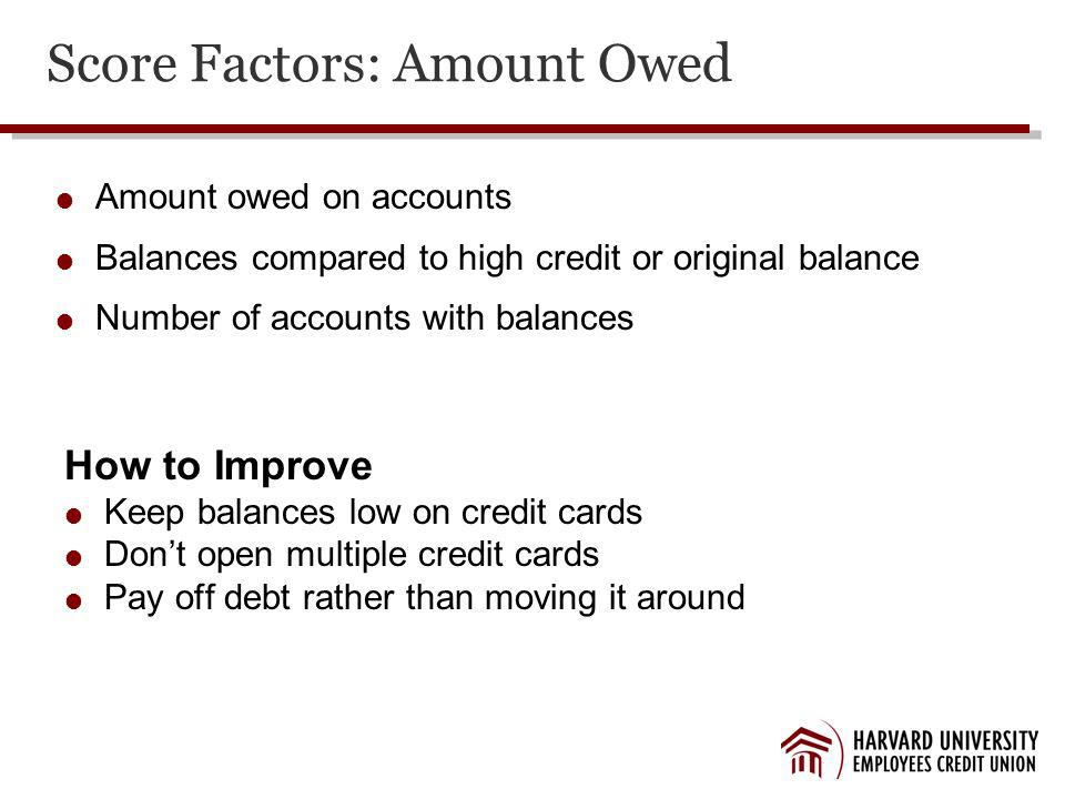 Score Factors: Amount Owed Amount owed on accounts Balances compared to high credit or original balance Number of accounts with balances How to Improve Keep balances low on credit cards Dont open multiple credit cards Pay off debt rather than moving it around