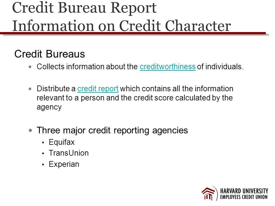 Credit Bureau Report Information on Credit Character Credit Bureaus Collects information about the creditworthiness of individuals.creditworthiness Distribute a credit report which contains all the information relevant to a person and the credit score calculated by the agencycredit report Three major credit reporting agencies Equifax TransUnion Experian