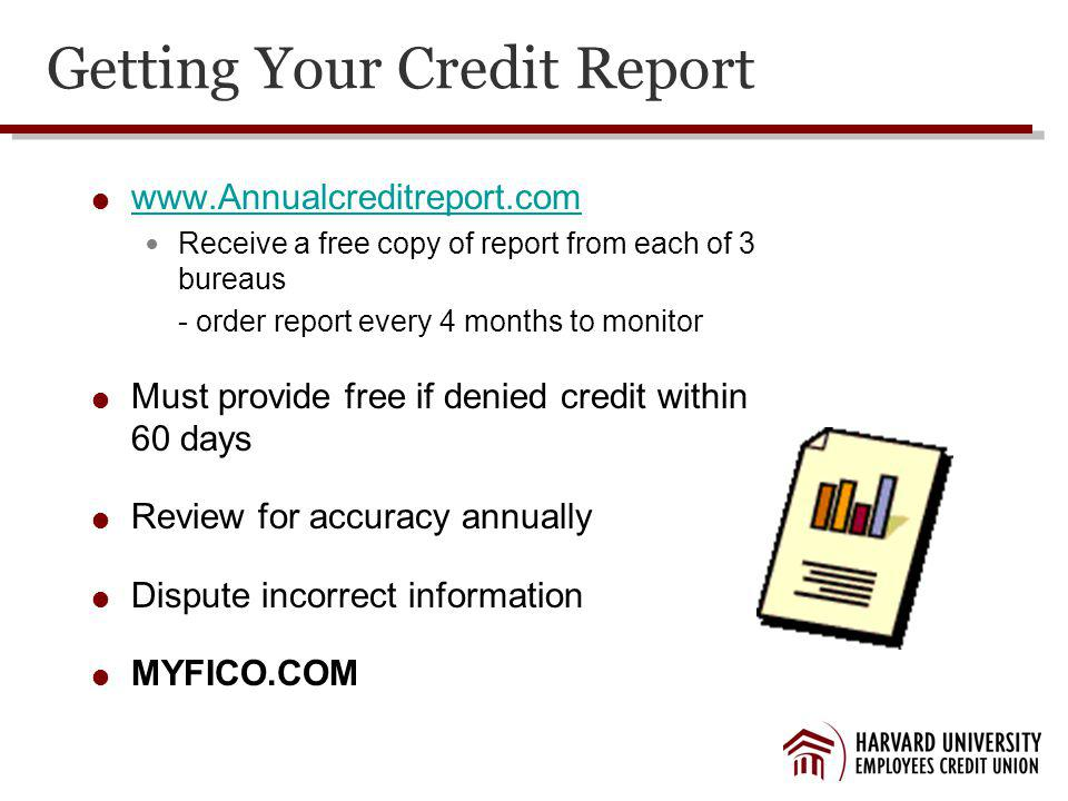 Getting Your Credit Report www.Annualcreditreport.com Receive a free copy of report from each of 3 bureaus - order report every 4 months to monitor Must provide free if denied credit within 60 days Review for accuracy annually Dispute incorrect information MYFICO.COM