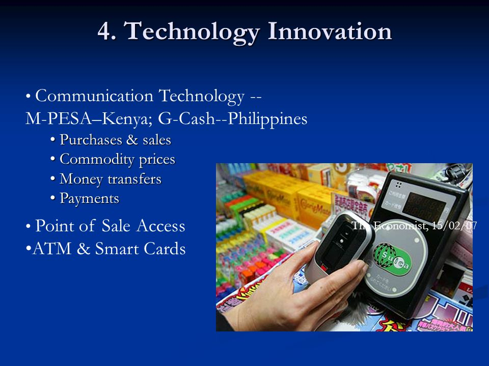 4. Technology Innovation The Economist, 15/02/07 Communication Technology -- M-PESA–Kenya; G-Cash--Philippines Purchases & sales Purchases & sales Com