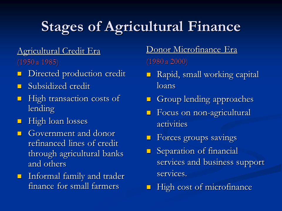 Stages of Agricultural Finance (cont.) Commercialization of MFIs (2000 to present) Formal MFIs Formal MFIs Little subsidy Little subsidy Multiple Products Multiple Products Expansion and competition Expansion and competition New technologies New technologies Interest by capital market investors and lenders Interest by capital market investors and lenders Value Chain Finance (2005 to present) Strategic focus on market potential of businesses Linkages among suppliers, producers & marketing companies Growing importance of standards Greater use of risk mitigating tools Growing integration between banks and business Growing use of new technologies.