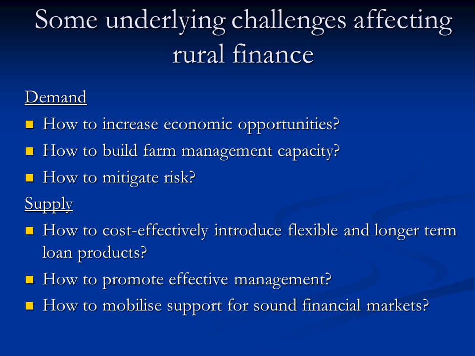 Some underlying challenges affecting rural finance Demand How to increase economic opportunities? How to increase economic opportunities? How to build