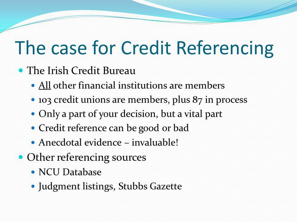 The case for Credit Referencing The Irish Credit Bureau All other financial institutions are members 103 credit unions are members, plus 87 in process Only a part of your decision, but a vital part Credit reference can be good or bad Anecdotal evidence – invaluable.