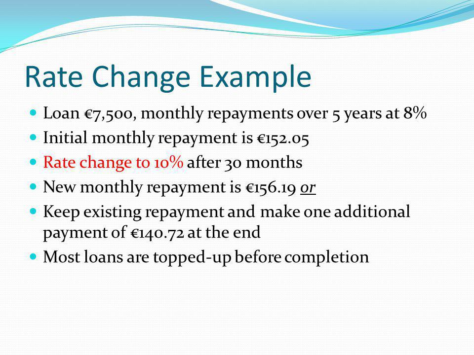 Rate Change Example Loan 7,500, monthly repayments over 5 years at 8% Initial monthly repayment is Rate change to 10% after 30 months New monthly repayment is or Keep existing repayment and make one additional payment of at the end Most loans are topped-up before completion