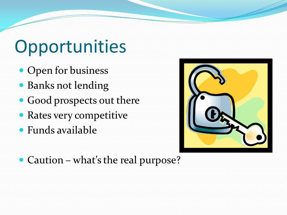 Opportunities Open for business Banks not lending Good prospects out there Rates very competitive Funds available Caution – whats the real purpose