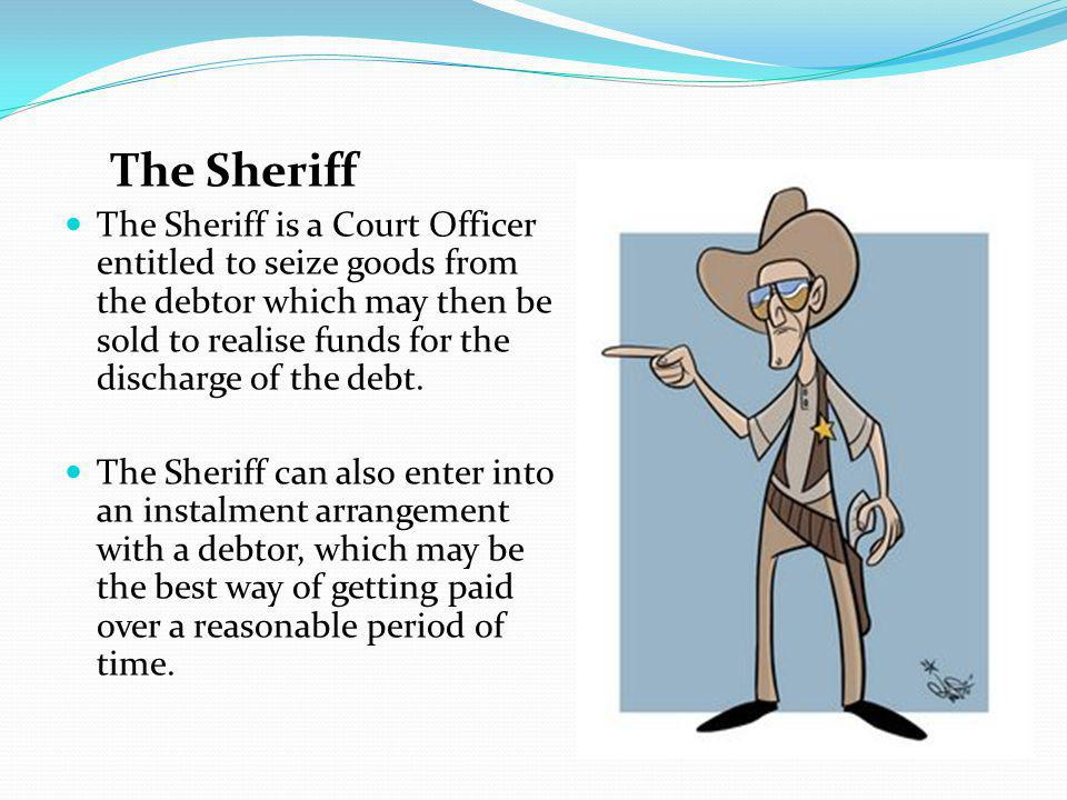 The Sheriff The Sheriff is a Court Officer entitled to seize goods from the debtor which may then be sold to realise funds for the discharge of the debt.