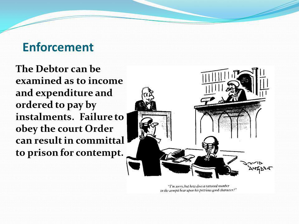 Enforcement The Debtor can be examined as to income and expenditure and ordered to pay by instalments.