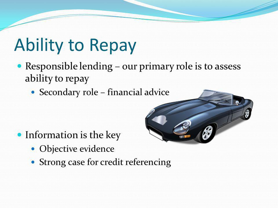 Ability to Repay Responsible lending – our primary role is to assess ability to repay Secondary role – financial advice Information is the key Objective evidence Strong case for credit referencing