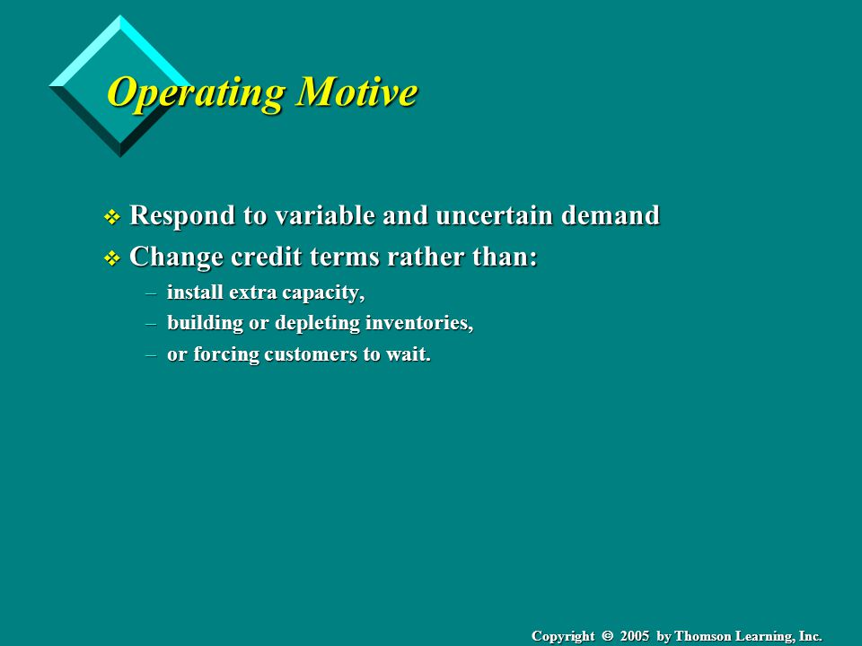 Copyright 2005 by Thomson Learning, Inc. Operating Motive v Respond to variable and uncertain demand v Change credit terms rather than: –install extra