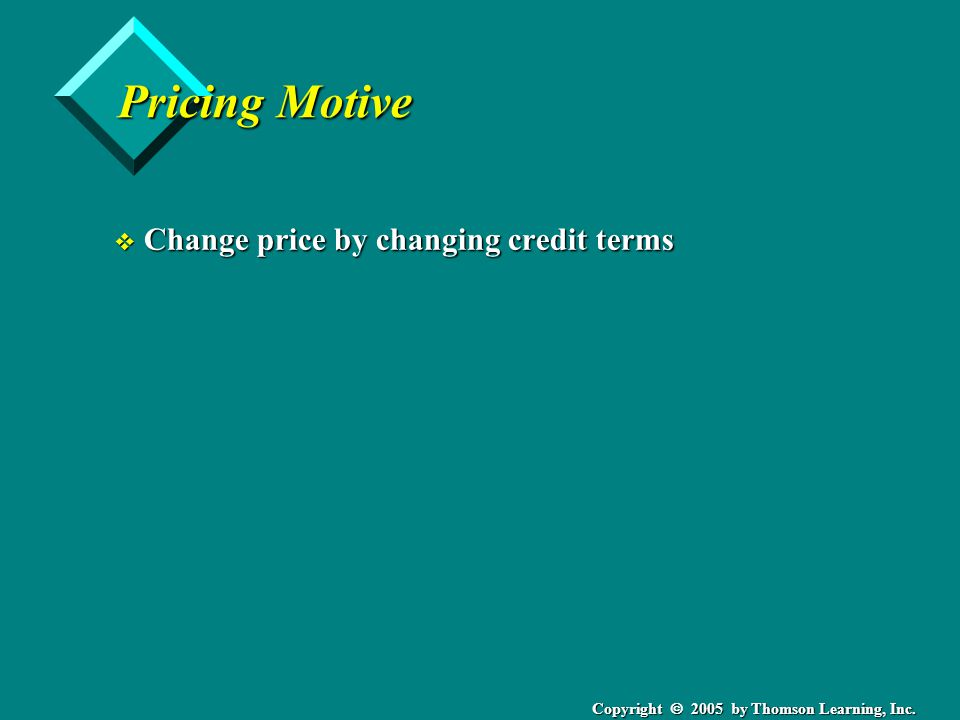 Copyright 2005 by Thomson Learning, Inc. Pricing Motive v Change price by changing credit terms