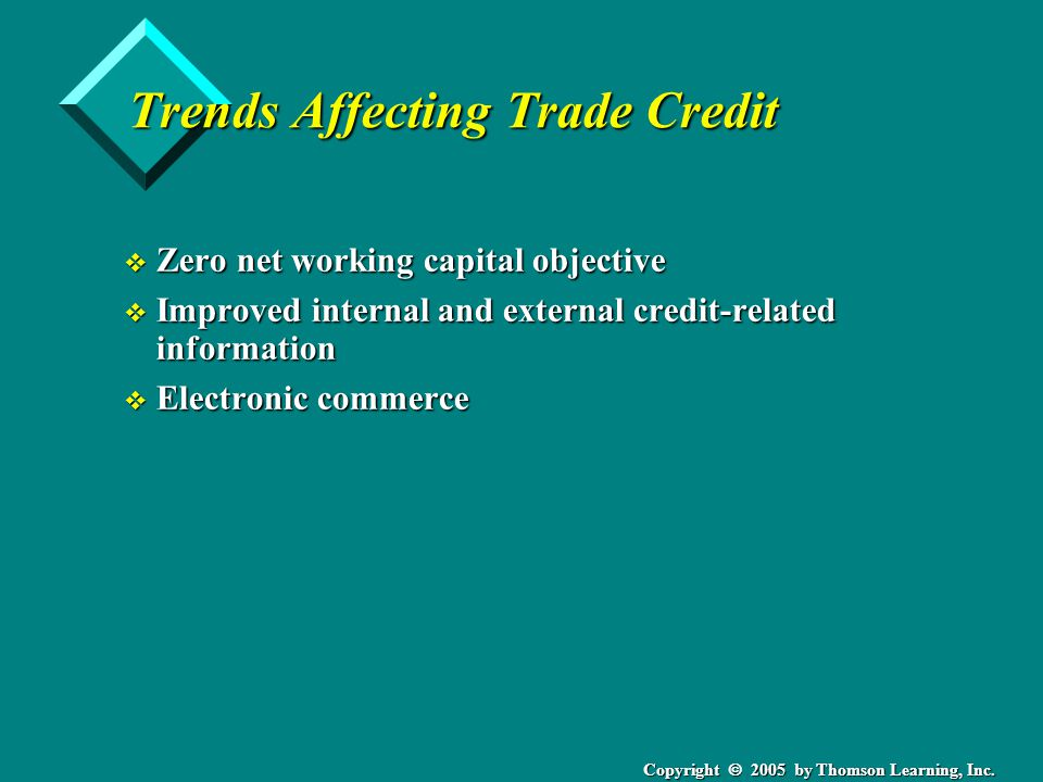 Copyright 2005 by Thomson Learning, Inc. Trends Affecting Trade Credit v Zero net working capital objective v Improved internal and external credit-re