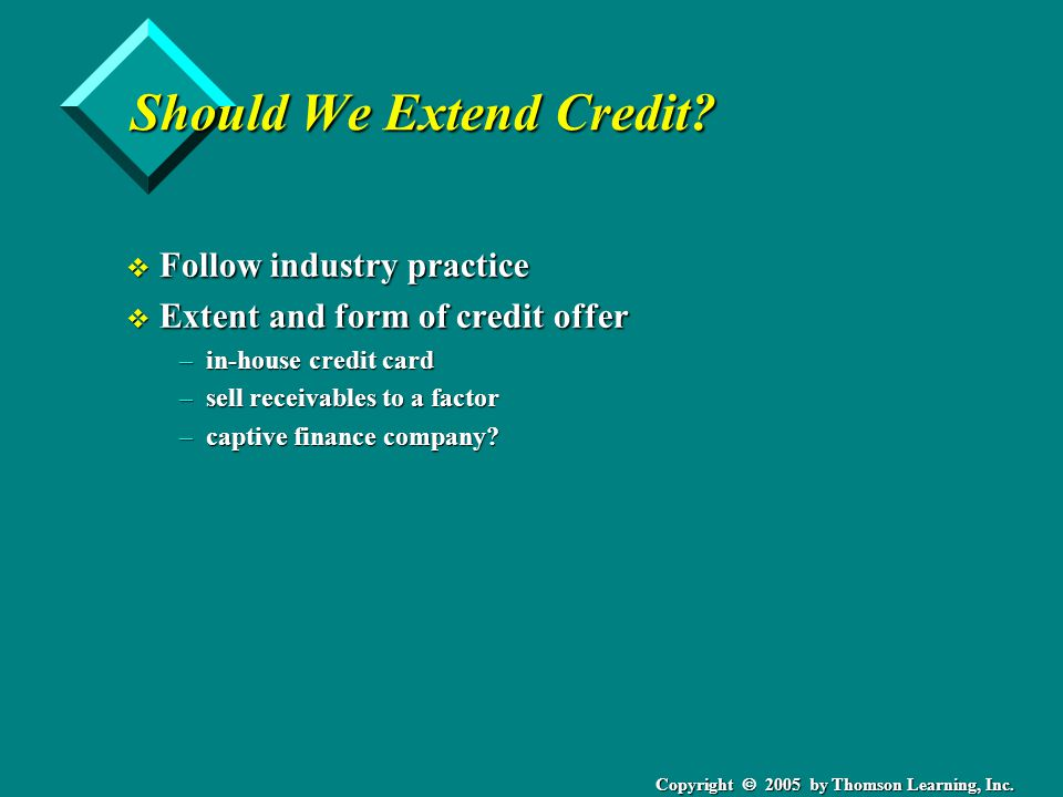 Copyright 2005 by Thomson Learning, Inc. Should We Extend Credit? v Follow industry practice v Extent and form of credit offer –in-house credit card –