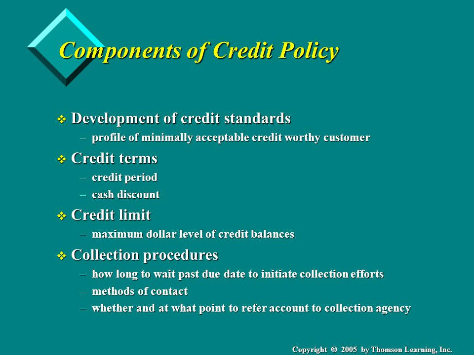 Copyright 2005 by Thomson Learning, Inc. Components of Credit Policy v Development of credit standards –profile of minimally acceptable credit worthy