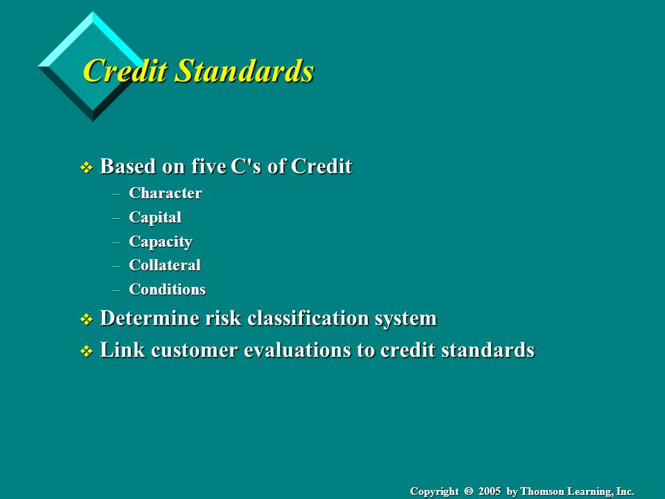 Copyright 2005 by Thomson Learning, Inc. Credit Standards v Based on five C's of Credit –Character –Capital –Capacity –Collateral –Conditions v Determ