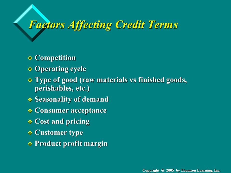 Copyright 2005 by Thomson Learning, Inc. Factors Affecting Credit Terms v Competition v Operating cycle v Type of good (raw materials vs finished good
