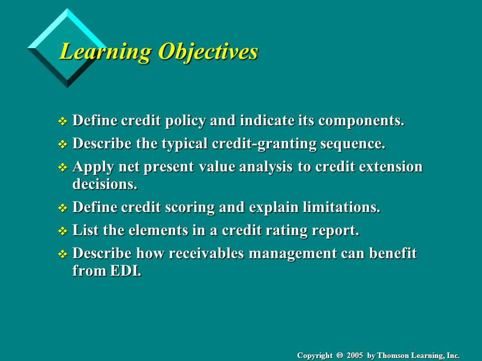 Copyright 2005 by Thomson Learning, Inc. Learning Objectives v Define credit policy and indicate its components. v Describe the typical credit-grantin