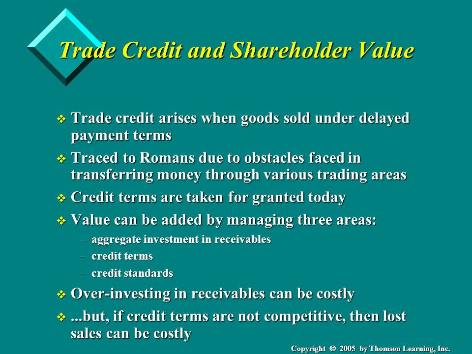 Copyright 2005 by Thomson Learning, Inc. Trade Credit and Shareholder Value v Trade credit arises when goods sold under delayed payment terms v Traced