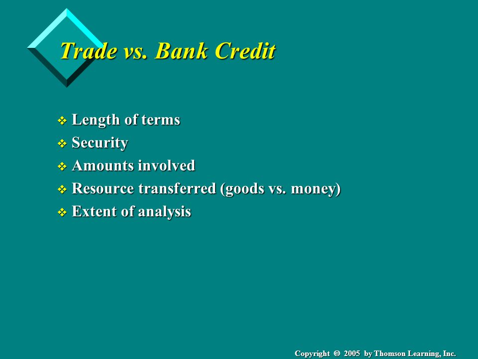 Copyright 2005 by Thomson Learning, Inc. Trade vs. Bank Credit v Length of terms v Security v Amounts involved v Resource transferred (goods vs. money