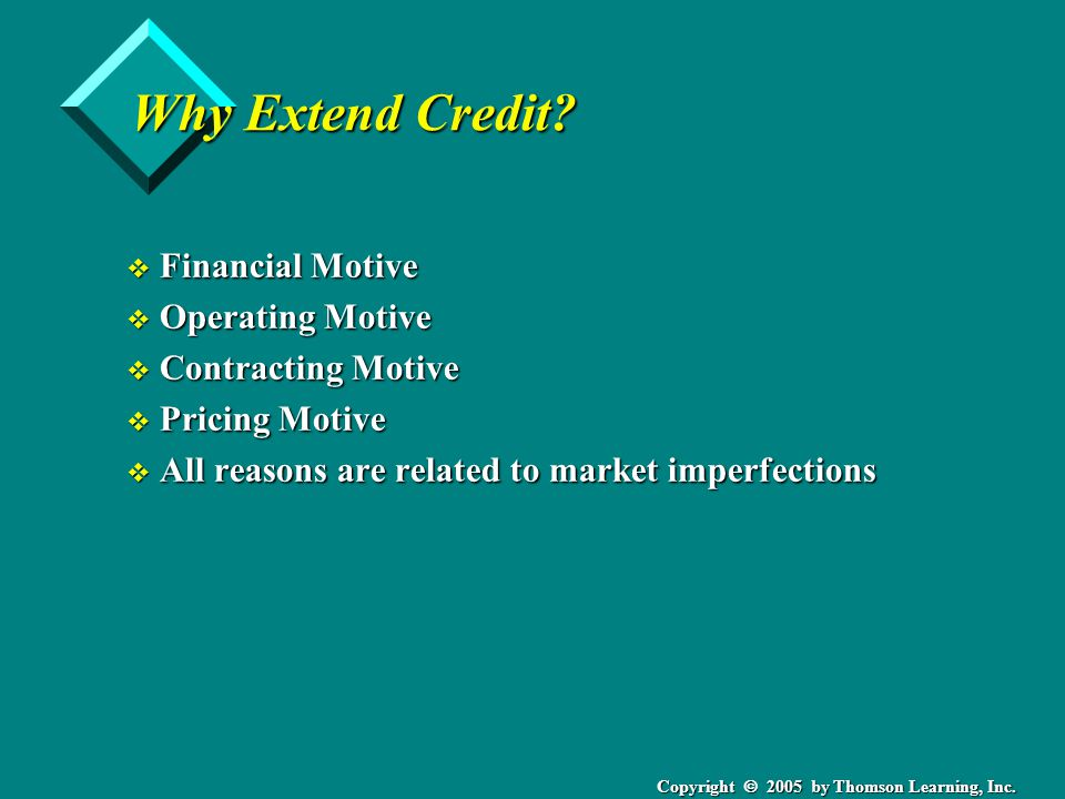 Copyright 2005 by Thomson Learning, Inc. Why Extend Credit? v Financial Motive v Operating Motive v Contracting Motive v Pricing Motive v All reasons
