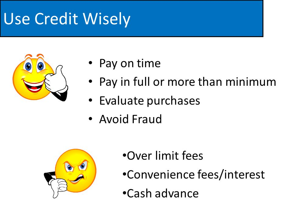 Use Credit Wisely Pay on time Pay in full or more than minimum Evaluate purchases Avoid Fraud Over limit fees Convenience fees/interest Cash advance