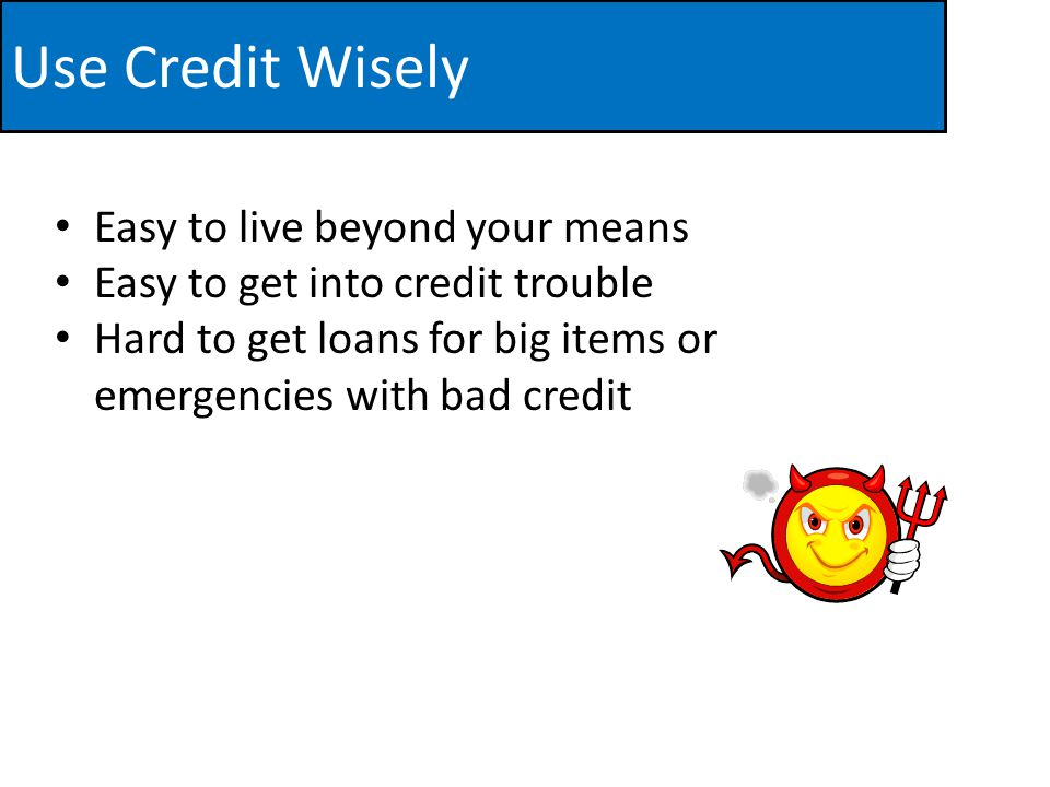 Use Credit Wisely Easy to live beyond your means Easy to get into credit trouble Hard to get loans for big items or emergencies with bad credit