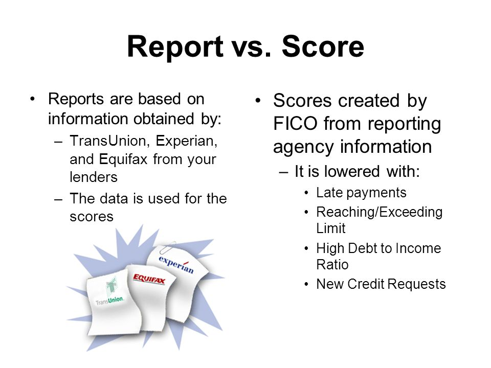 Report vs. Score Reports are based on information obtained by: –TransUnion, Experian, and Equifax from your lenders –The data is used for the scores S