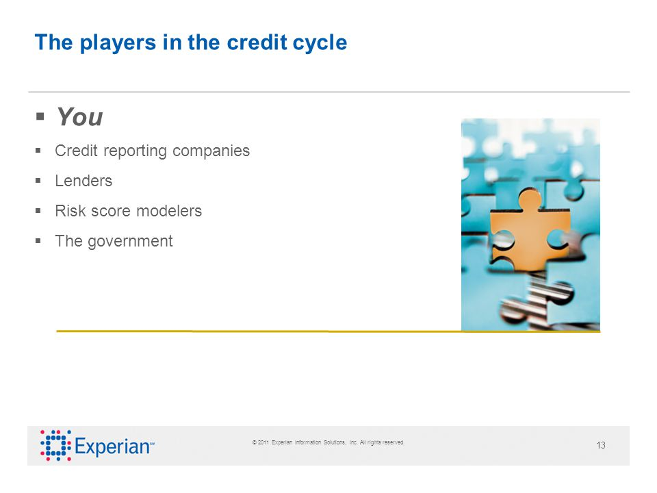 © 2011 Experian Information Solutions, Inc. All rights reserved. 13 The players in the credit cycle You Credit reporting companies Lenders Risk score