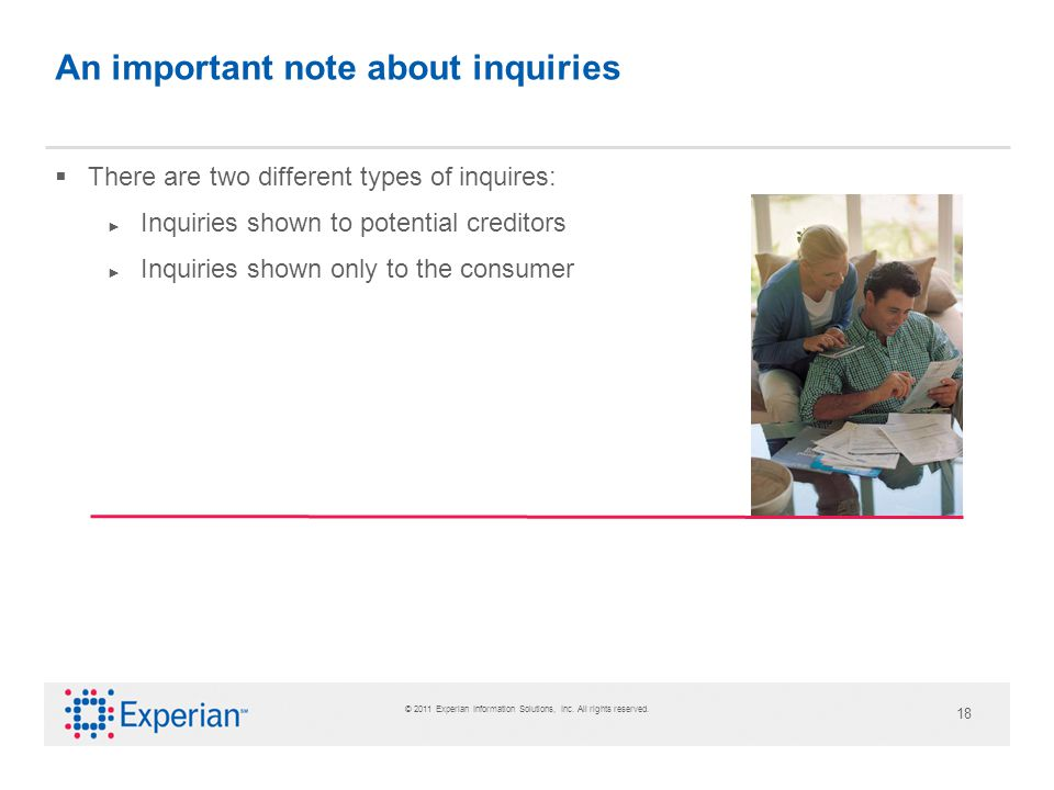 © 2011 Experian Information Solutions, Inc. All rights reserved. 18 An important note about inquiries There are two different types of inquires: Inqui